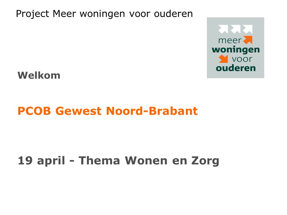 Project Meer woningen voor ouderen Welkom PCOB Gewest Noord-Brabant 19 april - Thema Wonen en Zorg