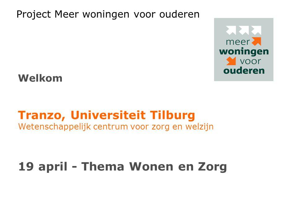 Project Meer woningen voor ouderen Welkom Tranzo, Universiteit Tilburg Wetenschappelijk centrum voor zorg en welzijn 19 april - Thema Wonen en Zorg