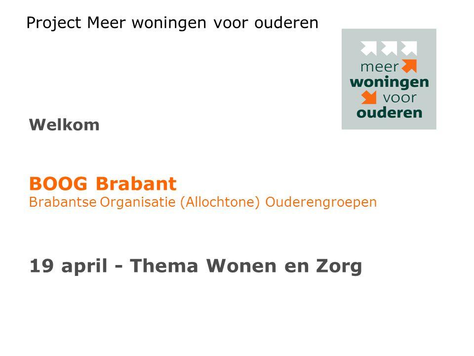 Project Meer woningen voor ouderen Welkom BOOG Brabant Brabantse Organisatie (Allochtone) Ouderengroepen 19 april - Thema Wonen en Zorg