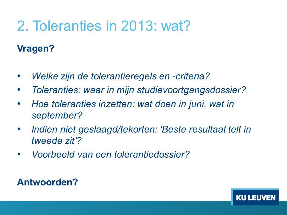 2. Toleranties in 2013: wat? Vragen? Welke zijn de tolerantieregels en -criteria? Toleranties: waar in mijn studievoortgangsdossier? Hoe toleranties i