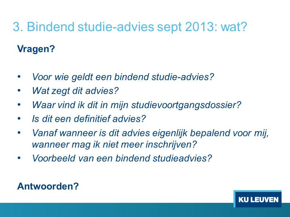 3. Bindend studie-advies sept 2013: wat? Vragen? Voor wie geldt een bindend studie-advies? Wat zegt dit advies? Waar vind ik dit in mijn studievoortga