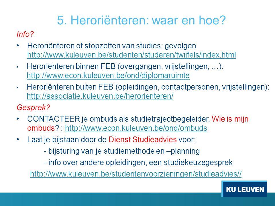 5. Heroriënteren: waar en hoe? Info? Heroriënteren of stopzetten van studies: gevolgen http://www.kuleuven.be/studenten/studeren/twijfels/index.html h