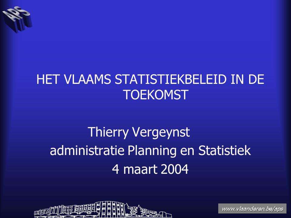 www.vlaanderen.be/aps HET VLAAMS STATISTIEKBELEID IN DE TOEKOMST Thierry Vergeynst administratie Planning en Statistiek 4 maart 2004