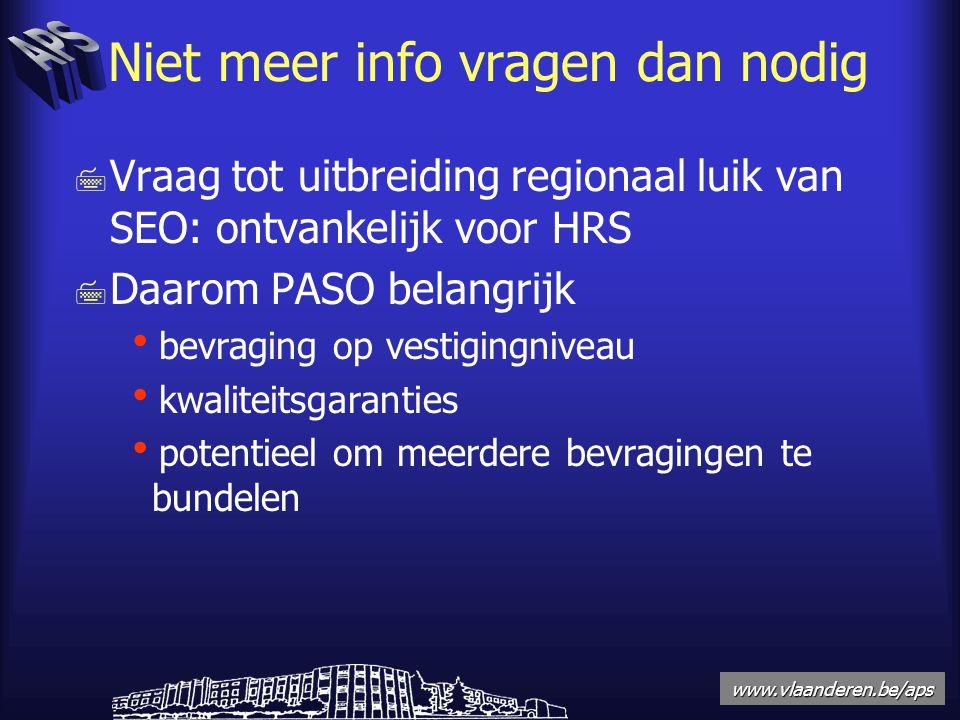 www.vlaanderen.be/aps Niet meer info vragen dan nodig 7 Vraag tot uitbreiding regionaal luik van SEO: ontvankelijk voor HRS 7 Daarom PASO belangrijk  bevraging op vestigingniveau  kwaliteitsgaranties  potentieel om meerdere bevragingen te bundelen