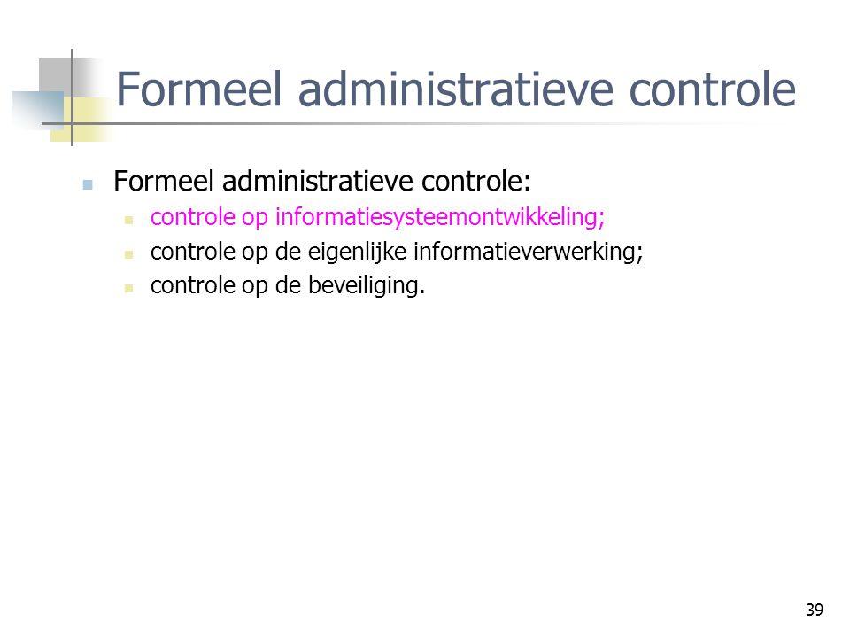 39 Formeel administratieve controle Formeel administratieve controle: controle op informatiesysteemontwikkeling; controle op de eigenlijke informatiev