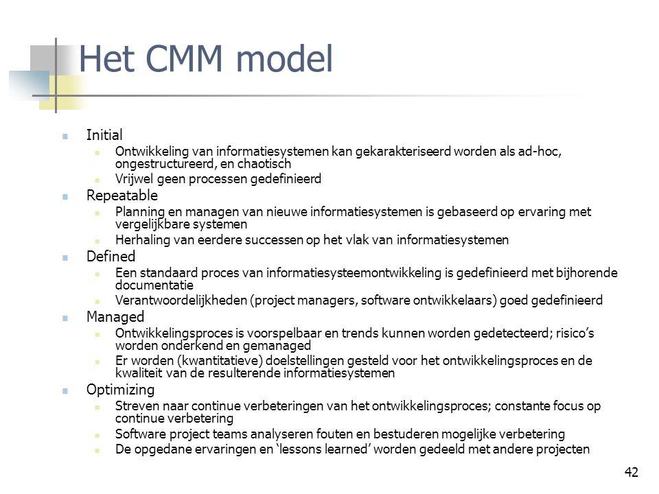 42 Het CMM model Initial Ontwikkeling van informatiesystemen kan gekarakteriseerd worden als ad-hoc, ongestructureerd, en chaotisch Vrijwel geen proce