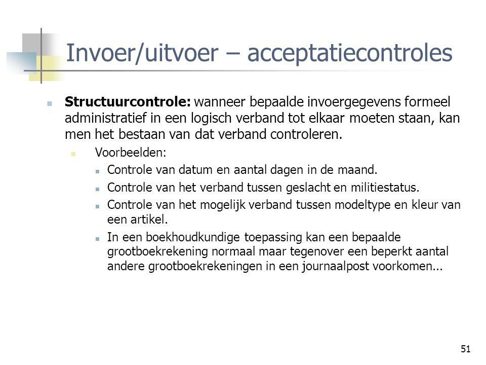 51 Invoer/uitvoer – acceptatiecontroles Structuurcontrole: wanneer bepaalde invoergegevens formeel administratief in een logisch verband tot elkaar mo