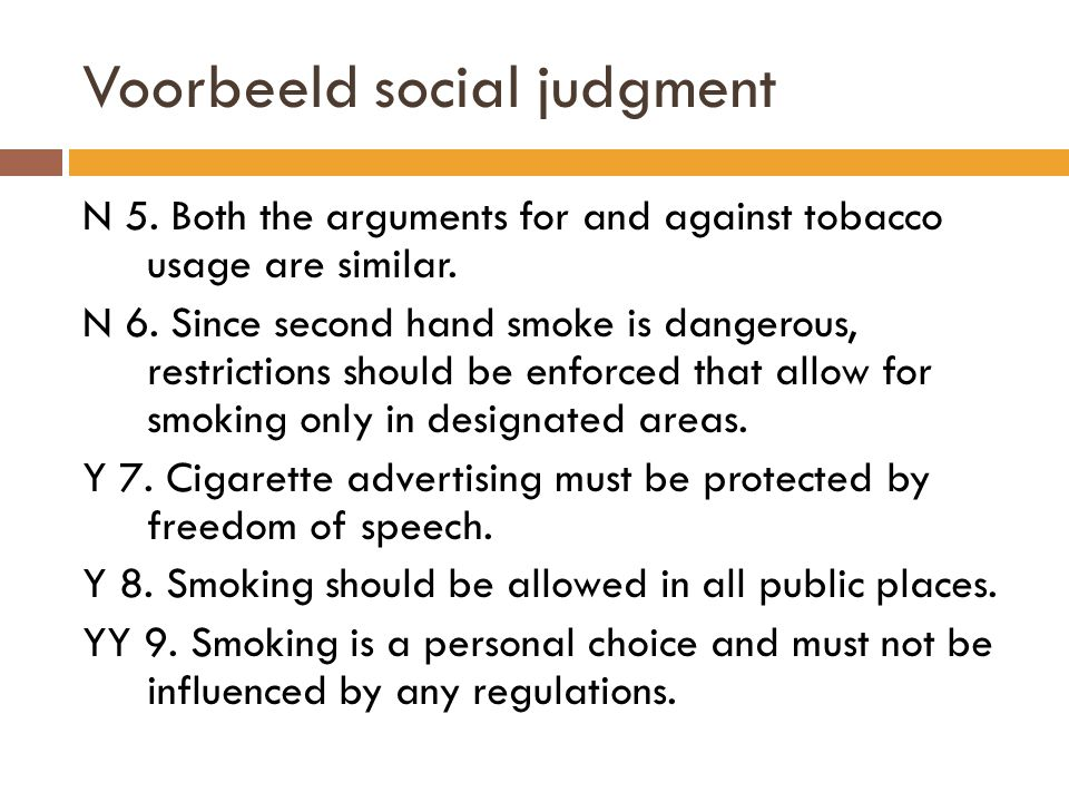 Voorbeeld social judgment N 5. Both the arguments for and against tobacco usage are similar. N 6. Since second hand smoke is dangerous, restrictions s