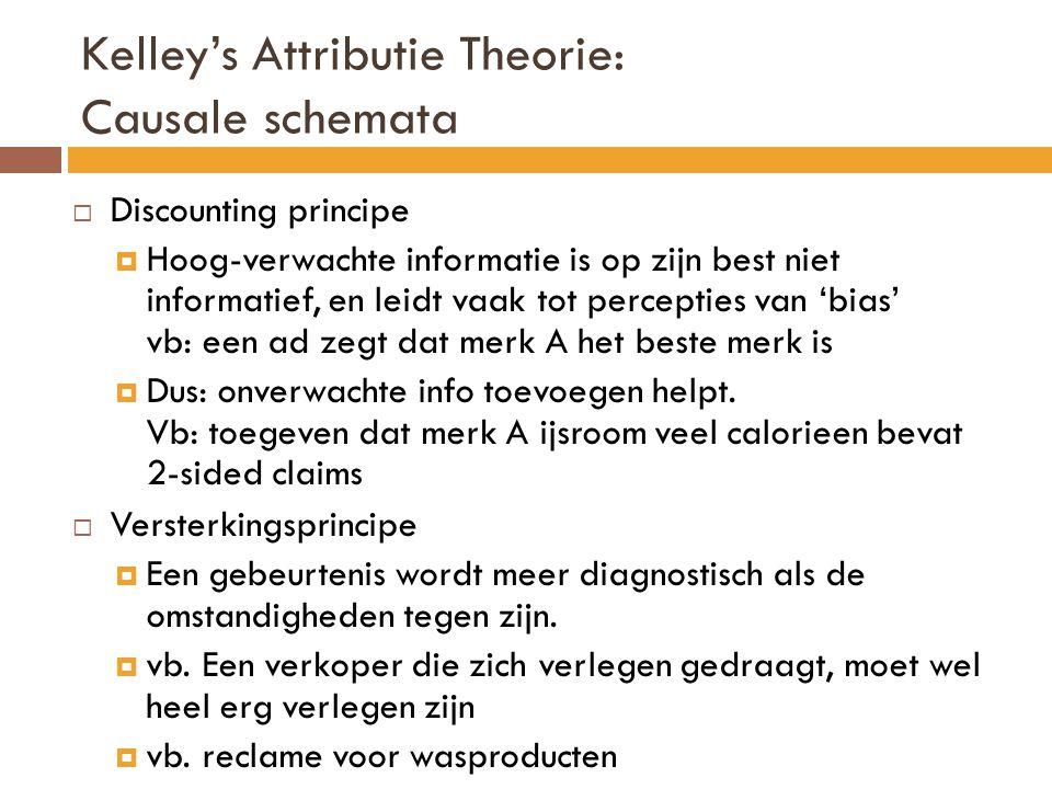 Kelley's Attributie Theorie: Causale schemata  Discounting principe  Hoog-verwachte informatie is op zijn best niet informatief, en leidt vaak tot percepties van 'bias' vb: een ad zegt dat merk A het beste merk is  Dus: onverwachte info toevoegen helpt.
