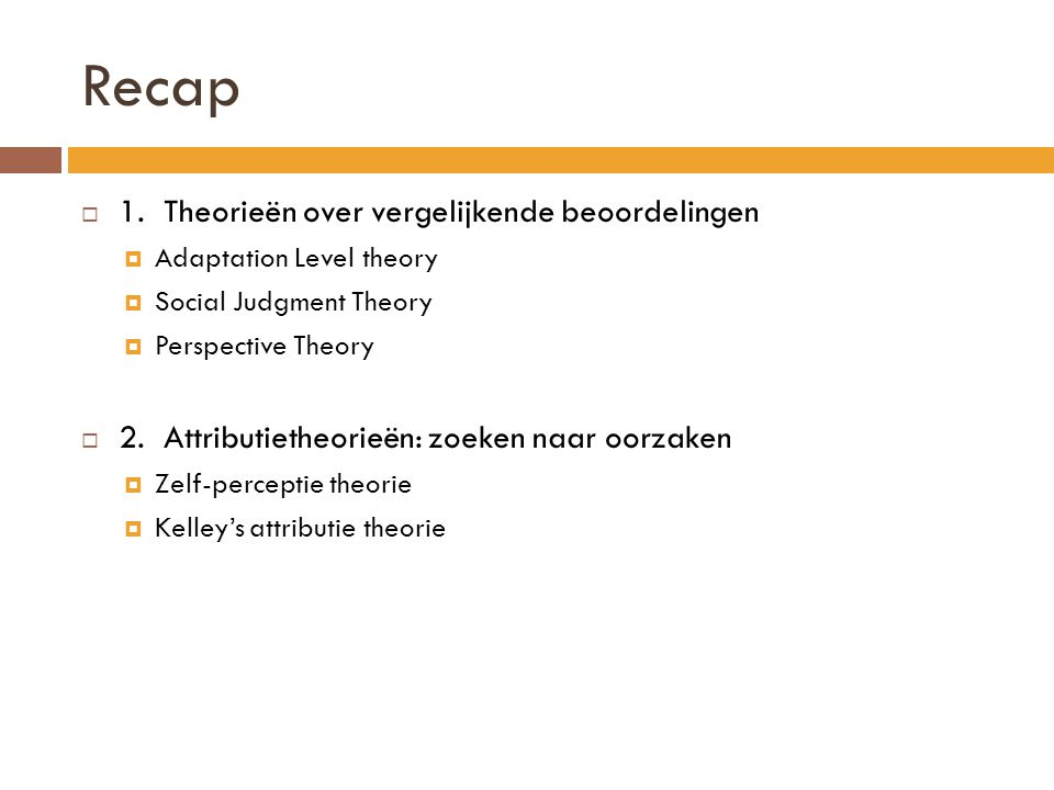 Recap  1. Theorieën over vergelijkende beoordelingen  Adaptation Level theory  Social Judgment Theory  Perspective Theory  2. Attributietheorieën