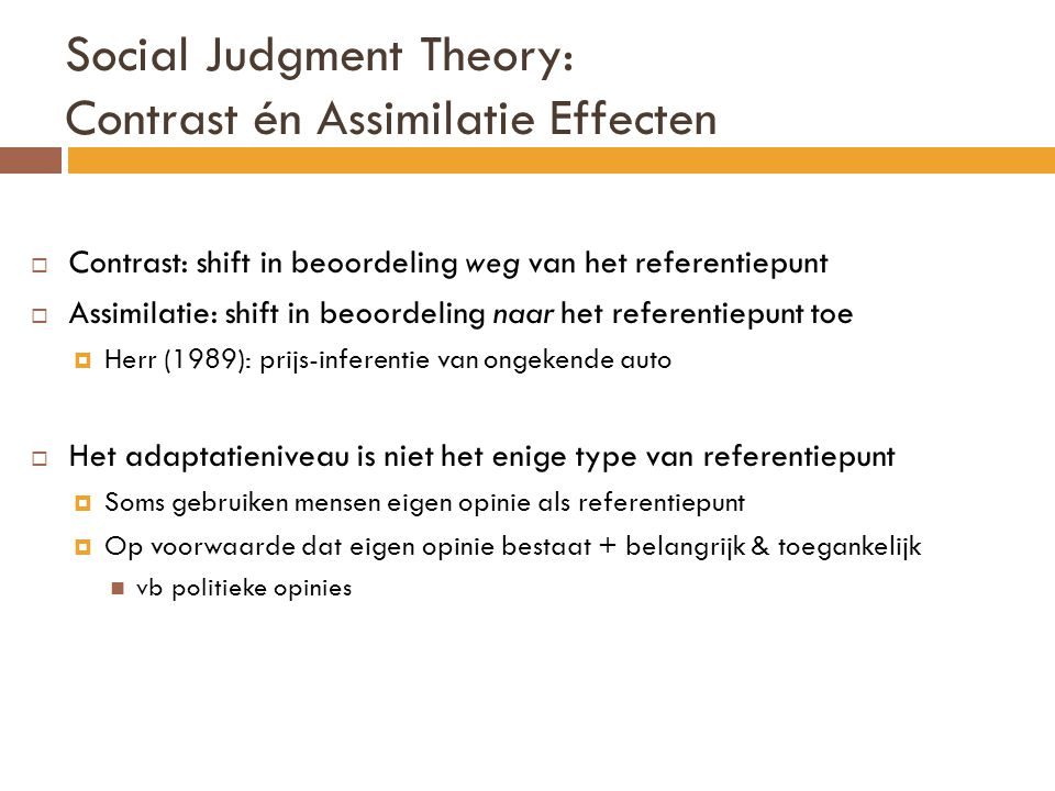 Social Judgment Theory: Contrast én Assimilatie Effecten  Contrast: shift in beoordeling weg van het referentiepunt  Assimilatie: shift in beoordeli