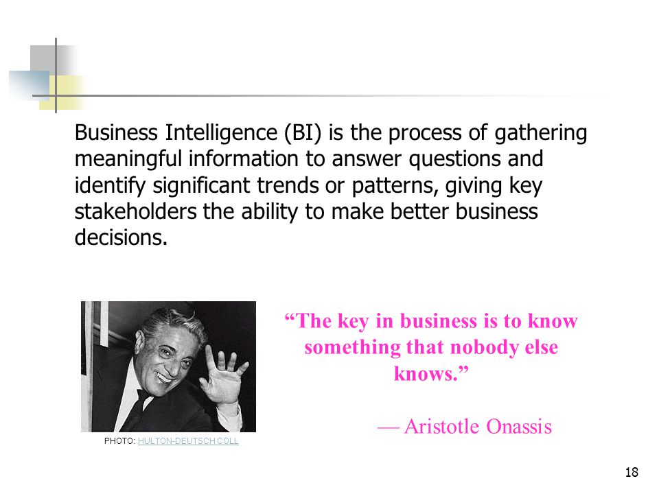 18 Business Intelligence (BI) is the process of gathering meaningful information to answer questions and identify significant trends or patterns, givi