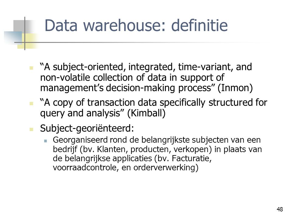 "48 Data warehouse: definitie ""A subject-oriented, integrated, time-variant, and non-volatile collection of data in support of management's decision-ma"