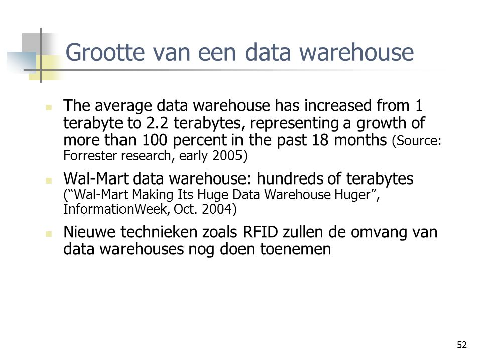 52 Grootte van een data warehouse The average data warehouse has increased from 1 terabyte to 2.2 terabytes, representing a growth of more than 100 pe