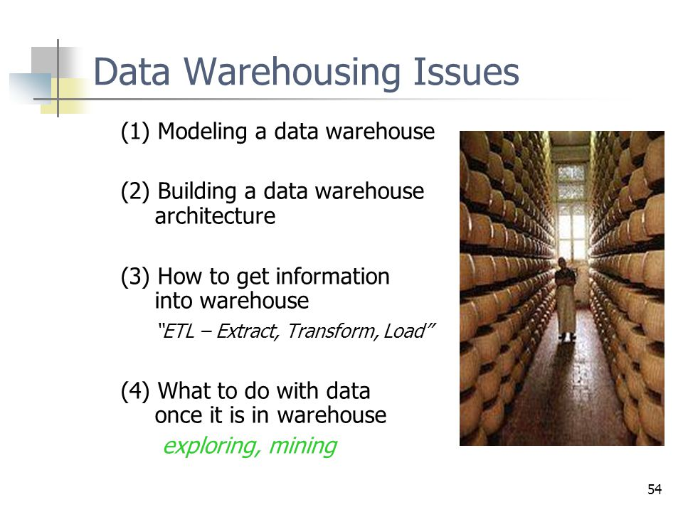 "54 Data Warehousing Issues (1) Modeling a data warehouse (2) Building a data warehouse architecture (3) How to get information into warehouse ""ETL – E"