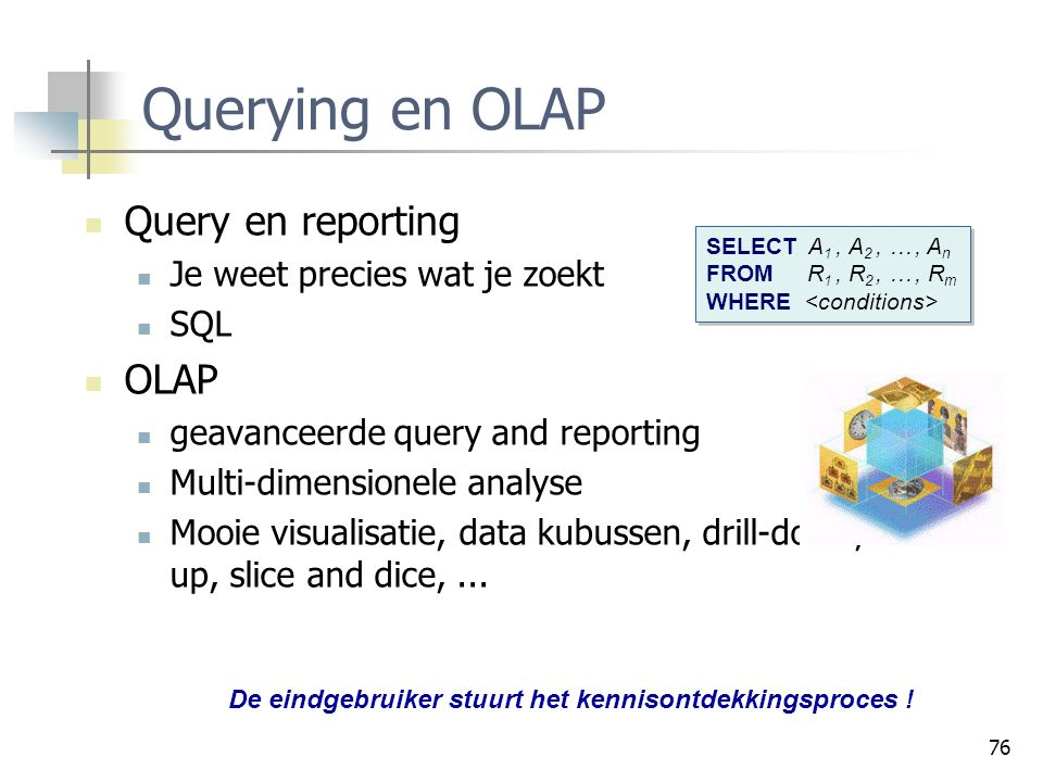 76 Querying en OLAP Query en reporting Je weet precies wat je zoekt SQL OLAP geavanceerde query and reporting Multi-dimensionele analyse Mooie visuali