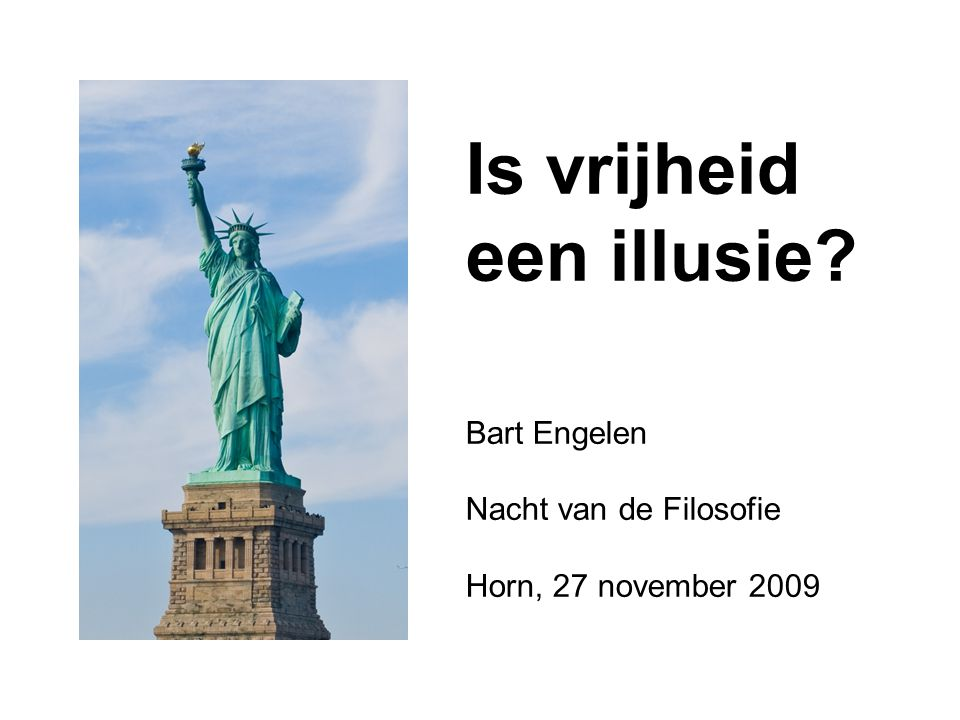 Is vrijheid een illusie? Bart Engelen Nacht van de Filosofie Horn, 27 november 2009