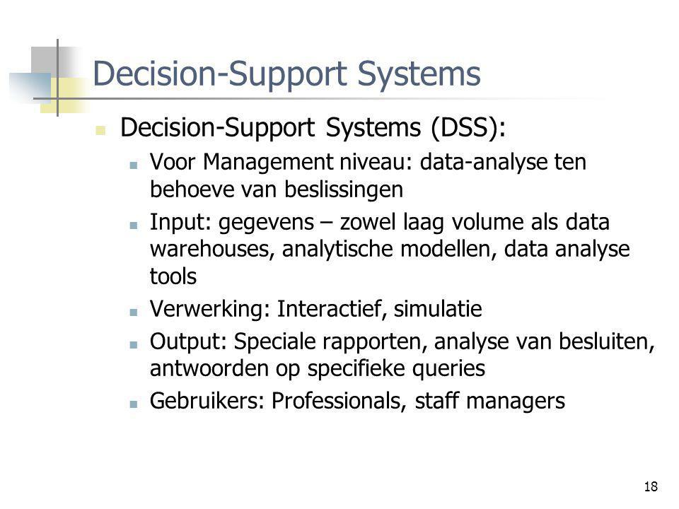 18 Decision-Support Systems Decision-Support Systems (DSS): Voor Management niveau: data-analyse ten behoeve van beslissingen Input: gegevens – zowel
