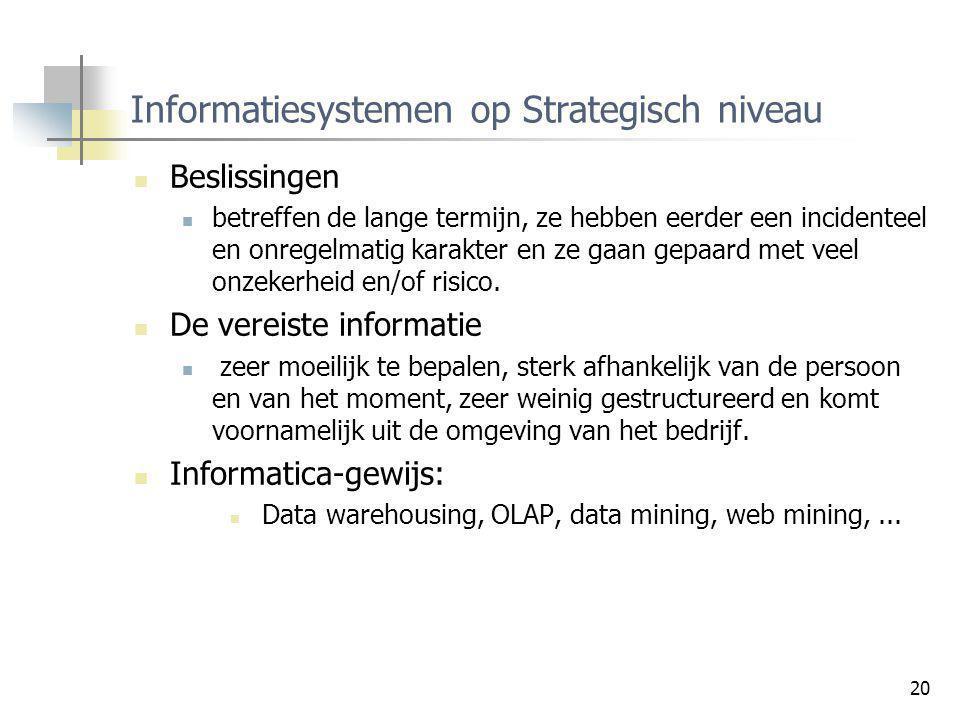 20 Informatiesystemen op Strategisch niveau Beslissingen betreffen de lange termijn, ze hebben eerder een incidenteel en onregelmatig karakter en ze g