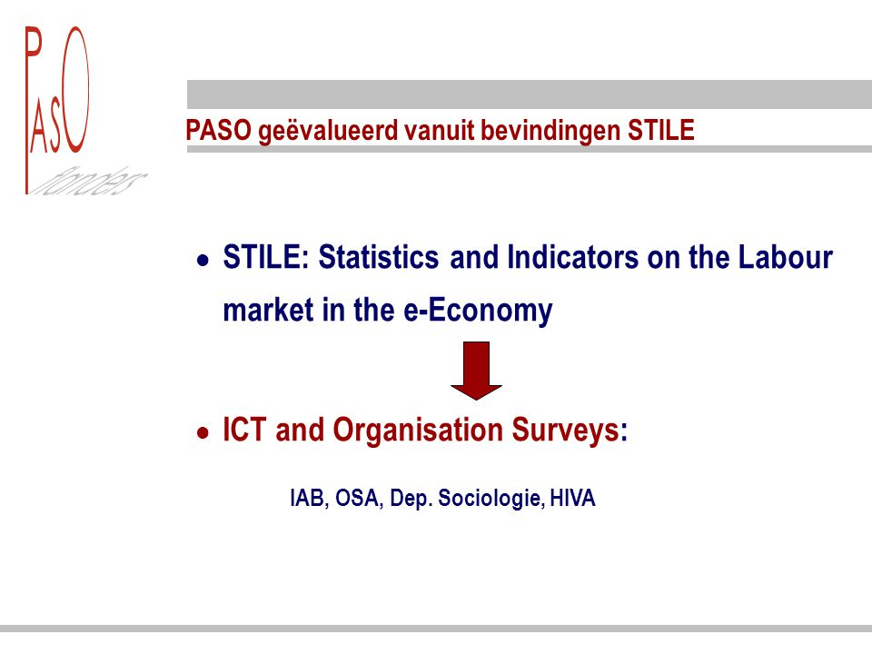 PASO geëvalueerd vanuit bevindingen STILE STILE: Statistics and Indicators on the Labour market in the e-Economy ICT and Organisation Surveys: IAB, OS