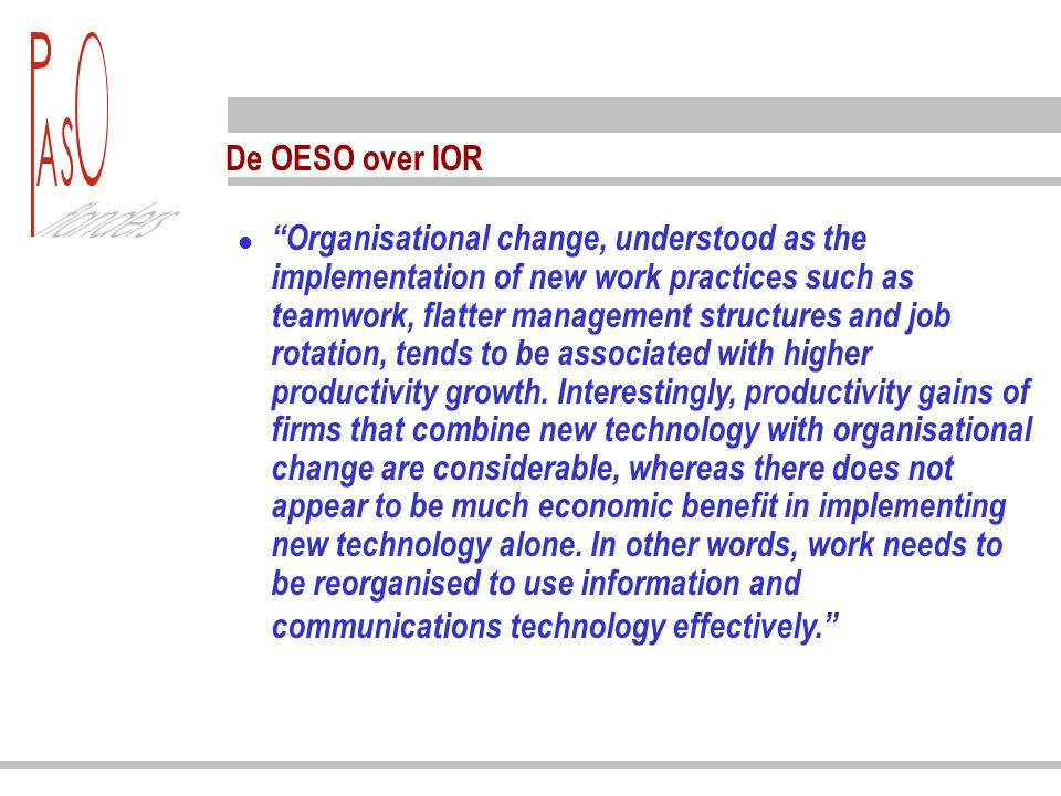 "De OESO over IOR ""Organisational change, understood as the implementation of new work practices such as teamwork, flatter management structures and jo"
