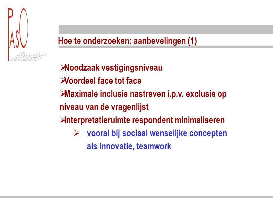 Hoe te onderzoeken: aanbevelingen (1)  Noodzaak vestigingsniveau  Voordeel face tot face  Maximale inclusie nastreven i.p.v. exclusie op niveau van