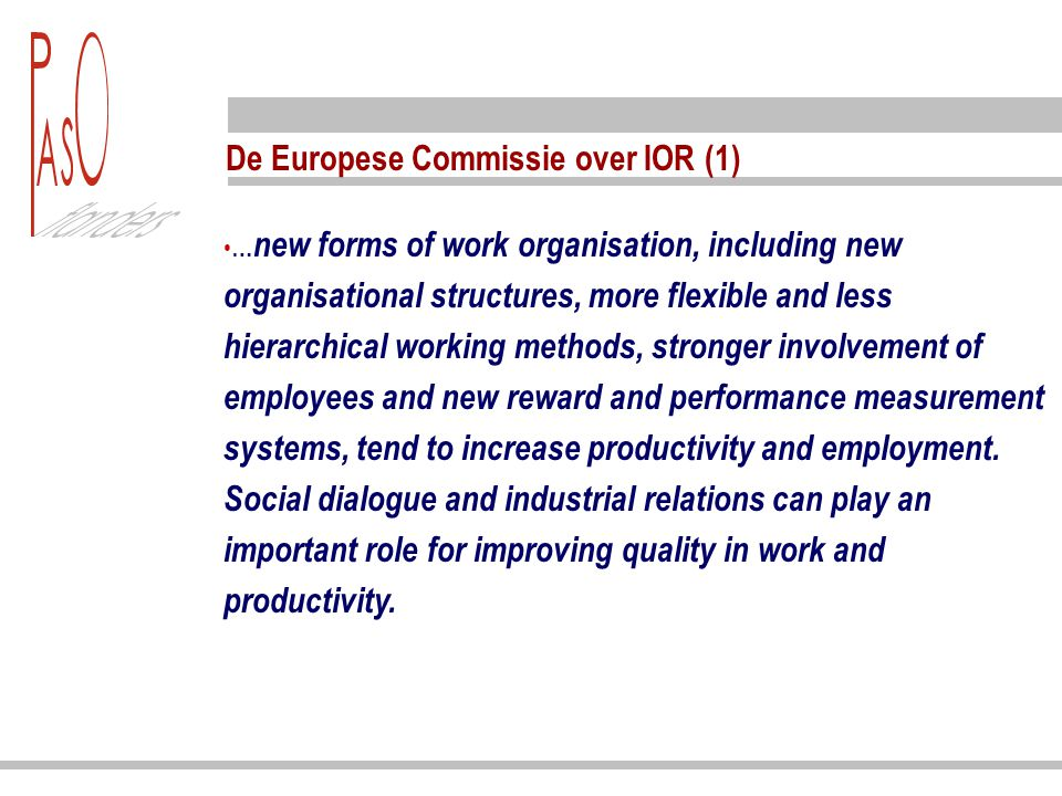 De Europese Commissie over IOR (1) … new forms of work organisation, including new organisational structures, more flexible and less hierarchical working methods, stronger involvement of employees and new reward and performance measurement systems, tend to increase productivity and employment.