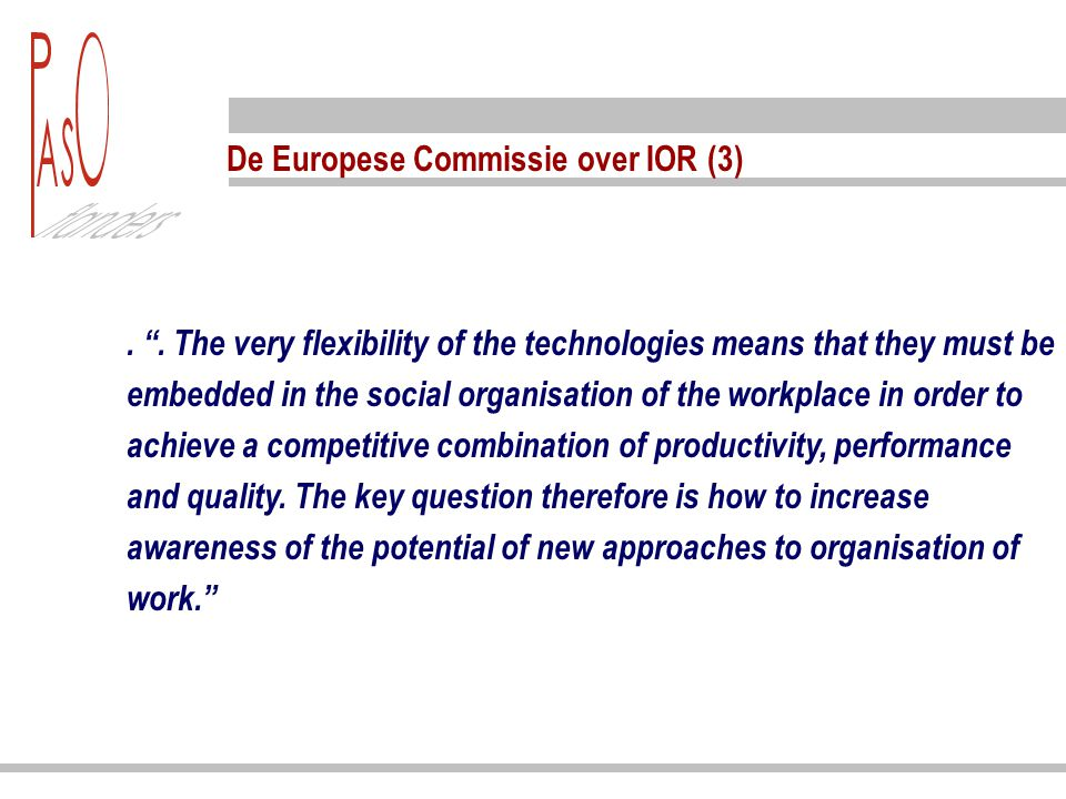 De Europese Commissie over IOR (4) A more fundamental change in the organisation of work is emerging, a shift (…) to a flexible, open-ended process of organisational development, a process that offers opportunities for learning, innovation, improvement, and thereby increased productivity.