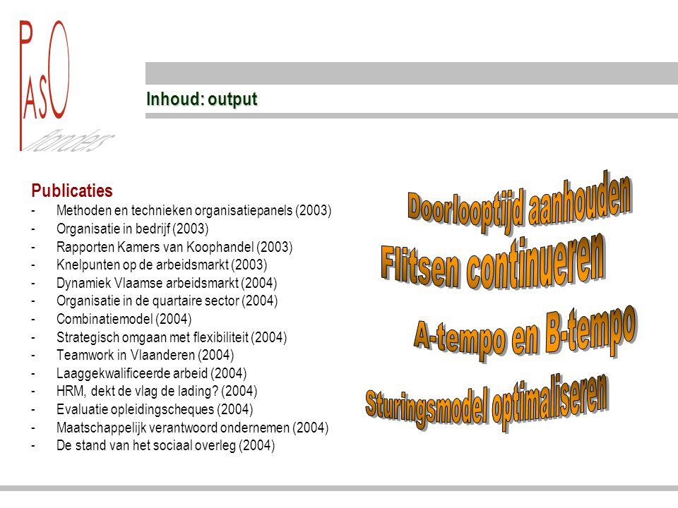 Inhoud: output Publicaties -Methoden en technieken organisatiepanels (2003) -Organisatie in bedrijf (2003) -Rapporten Kamers van Koophandel (2003) -Knelpunten op de arbeidsmarkt (2003) -Dynamiek Vlaamse arbeidsmarkt (2004) -Organisatie in de quartaire sector (2004) -Combinatiemodel (2004) -Strategisch omgaan met flexibiliteit (2004) -Teamwork in Vlaanderen (2004) -Laaggekwalificeerde arbeid (2004) -HRM, dekt de vlag de lading.