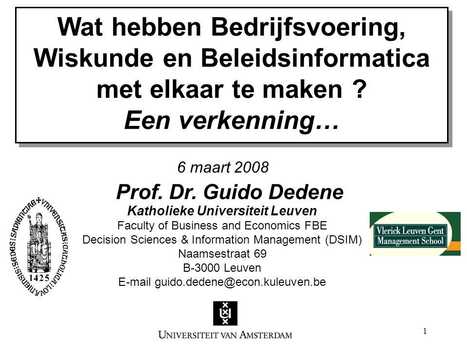 1 Wat hebben Bedrijfsvoering, Wiskunde en Beleidsinformatica met elkaar te maken ? Een verkenning… Prof. Dr. Guido Dedene Katholieke Universiteit Leuv