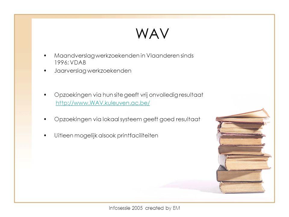 Infosessie 2005 created by EM WAV Maandverslag werkzoekenden in Vlaanderen sinds 1996; VDAB Jaarverslag werkzoekenden Opzoekingen via hun site geeft vrij onvolledig resultaat http://www.WAV.kuleuven.ac.be/ Opzoekingen via lokaal systeem geeft goed resultaat Uitleen mogelijk alsook printfaciliteiten