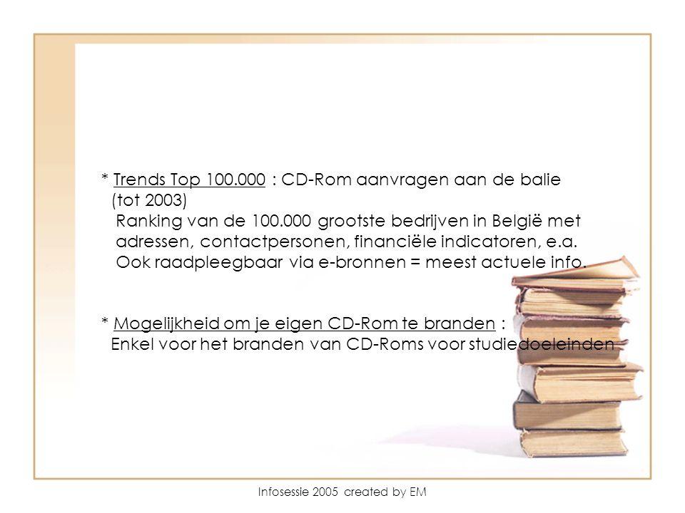 Infosessie 2005 created by EM * Trends Top 100.000 : CD-Rom aanvragen aan de balie (tot 2003) Ranking van de 100.000 grootste bedrijven in België met adressen, contactpersonen, financiële indicatoren, e.a.