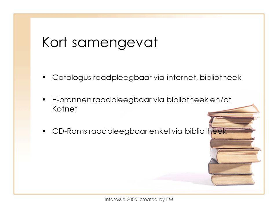 Infosessie 2005 created by EM Kort samengevat Catalogus raadpleegbaar via internet, bibliotheek E-bronnen raadpleegbaar via bibliotheek en/of Kotnet CD-Roms raadpleegbaar enkel via bibliotheek