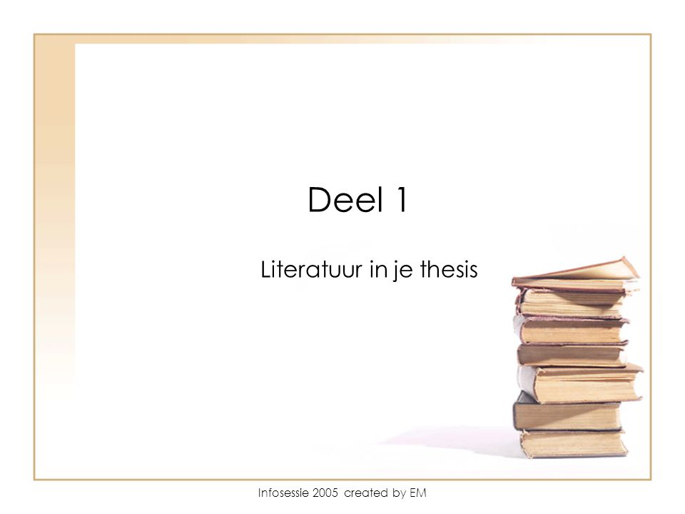 Infosessie 2005 created by EM Deel 1 Literatuur in je thesis
