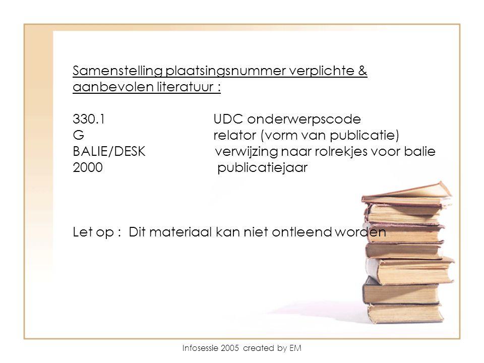 Infosessie 2005 created by EM Samenstelling plaatsingsnummer verplichte & aanbevolen literatuur : 330.1 UDC onderwerpscode G relator (vorm van publicatie) BALIE/DESK verwijzing naar rolrekjes voor balie 2000 publicatiejaar Let op : Dit materiaal kan niet ontleend worden
