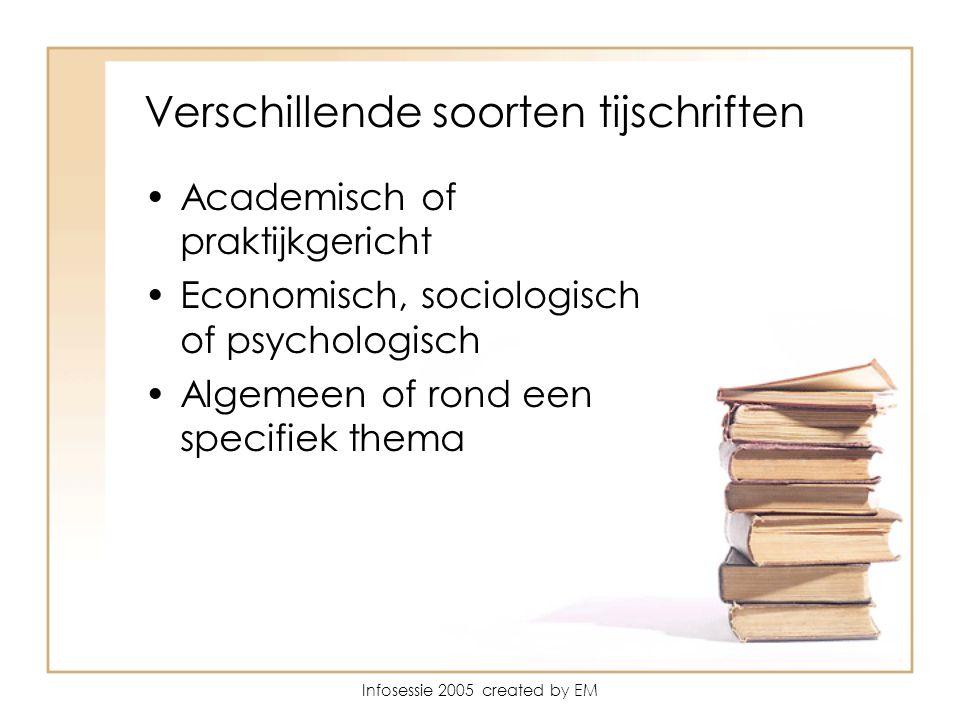 Infosessie 2005 created by EM Verschillende soorten tijschriften Academisch of praktijkgericht Economisch, sociologisch of psychologisch Algemeen of rond een specifiek thema