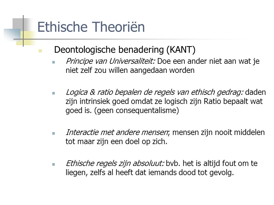 Ethische Theoriën Deontologische benadering (KANT) Principe van Universaliteit: Doe een ander niet aan wat je niet zelf zou willen aangedaan worden Logica & ratio bepalen de regels van ethisch gedrag: daden zijn intrinsiek goed omdat ze logisch zijn Ratio bepaalt wat goed is.