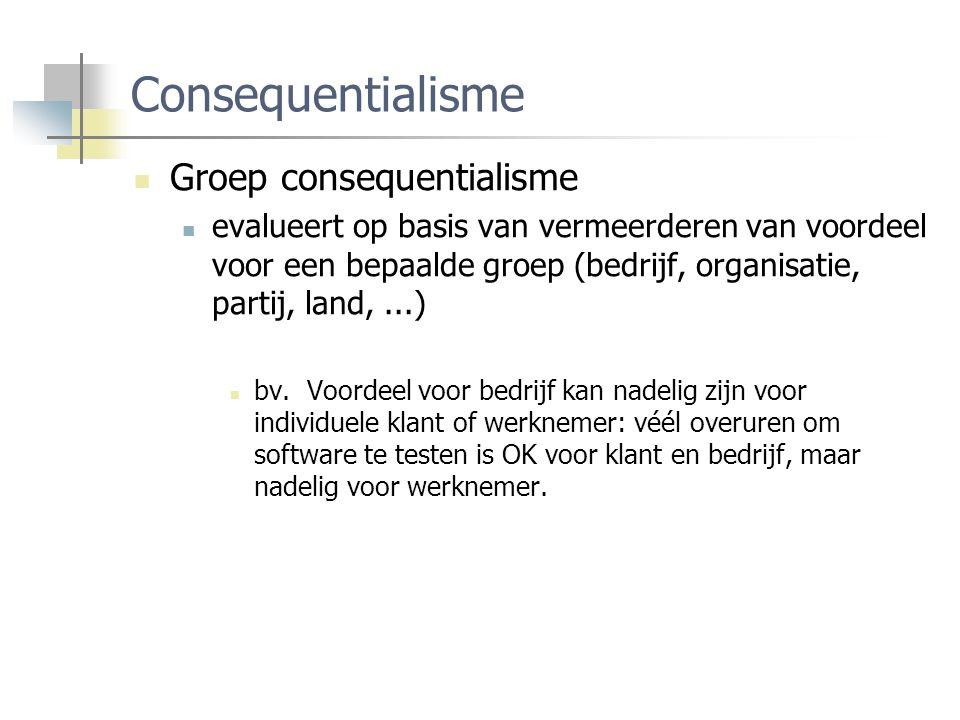 Consequentialisme Groep consequentialisme evalueert op basis van vermeerderen van voordeel voor een bepaalde groep (bedrijf, organisatie, partij, land,...) bv.