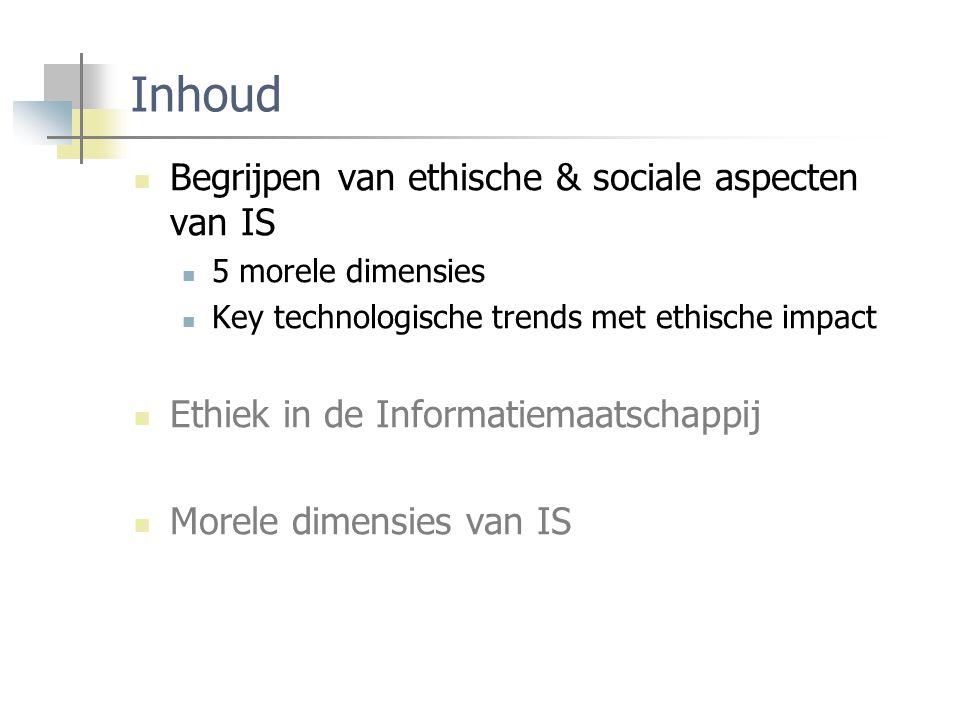 Inhoud Begrijpen van ethische & sociale aspecten van IS 5 morele dimensies Key technologische trends met ethische impact Ethiek in de Informatiemaatschappij Morele dimensies van IS