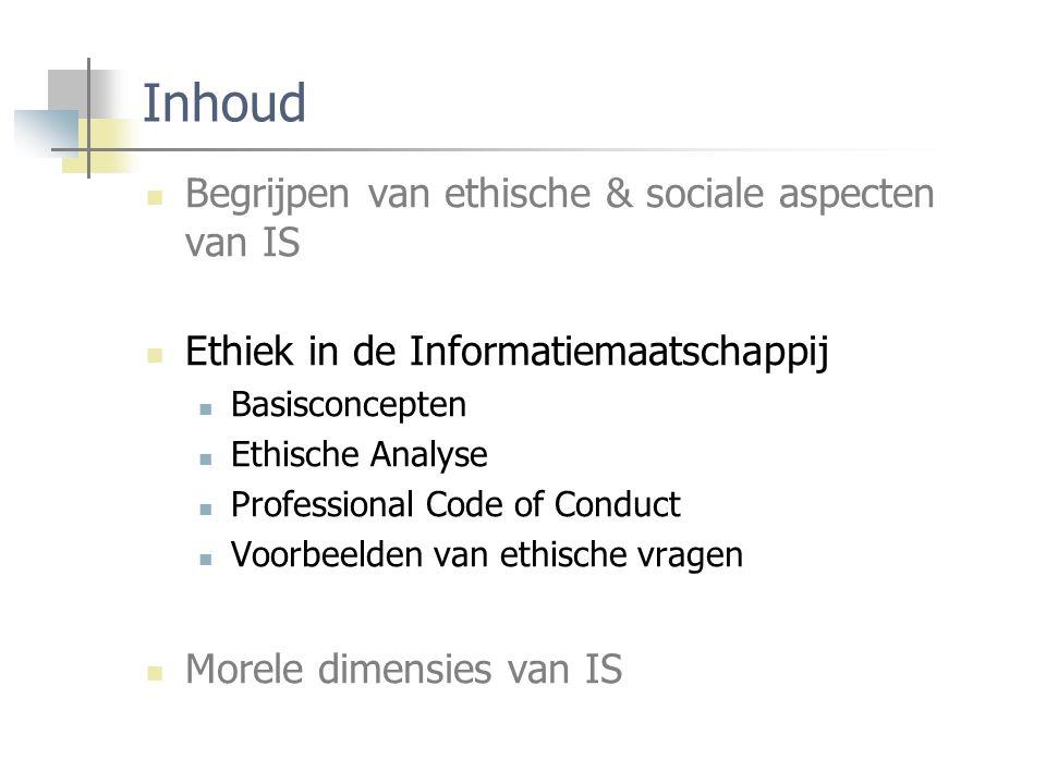 Inhoud Begrijpen van ethische & sociale aspecten van IS Ethiek in de Informatiemaatschappij Basisconcepten Ethische Analyse Professional Code of Conduct Voorbeelden van ethische vragen Morele dimensies van IS