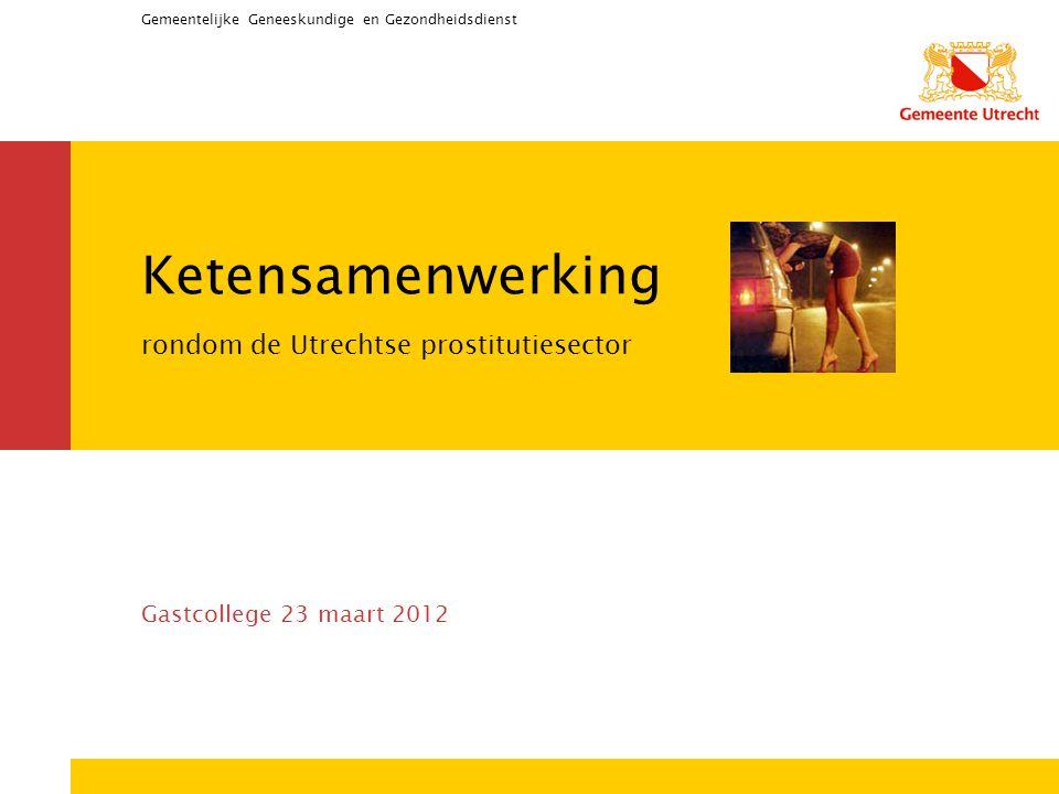 Gemeentelijke Geneeskundige en Gezondheidsdienst Ketensamenwerking rondom de Utrechtse prostitutiesector Gastcollege 23 maart 2012