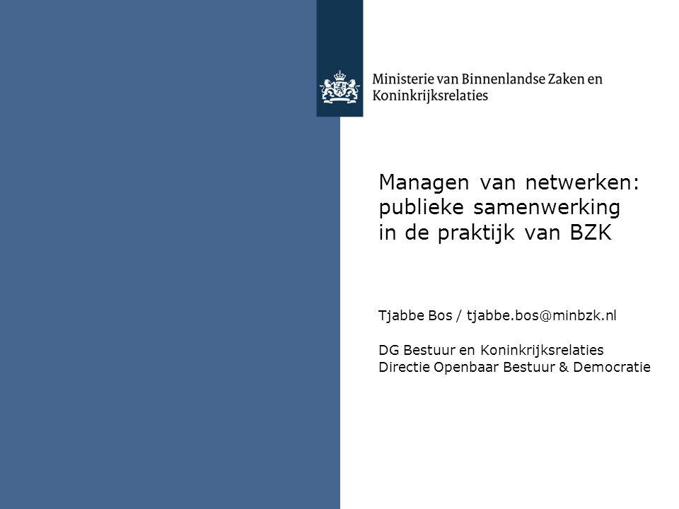 Managen van netwerken: publieke samenwerking in de praktijk van BZK Tjabbe Bos / tjabbe.bos@minbzk.nl DG Bestuur en Koninkrijksrelaties Directie Openbaar Bestuur & Democratie