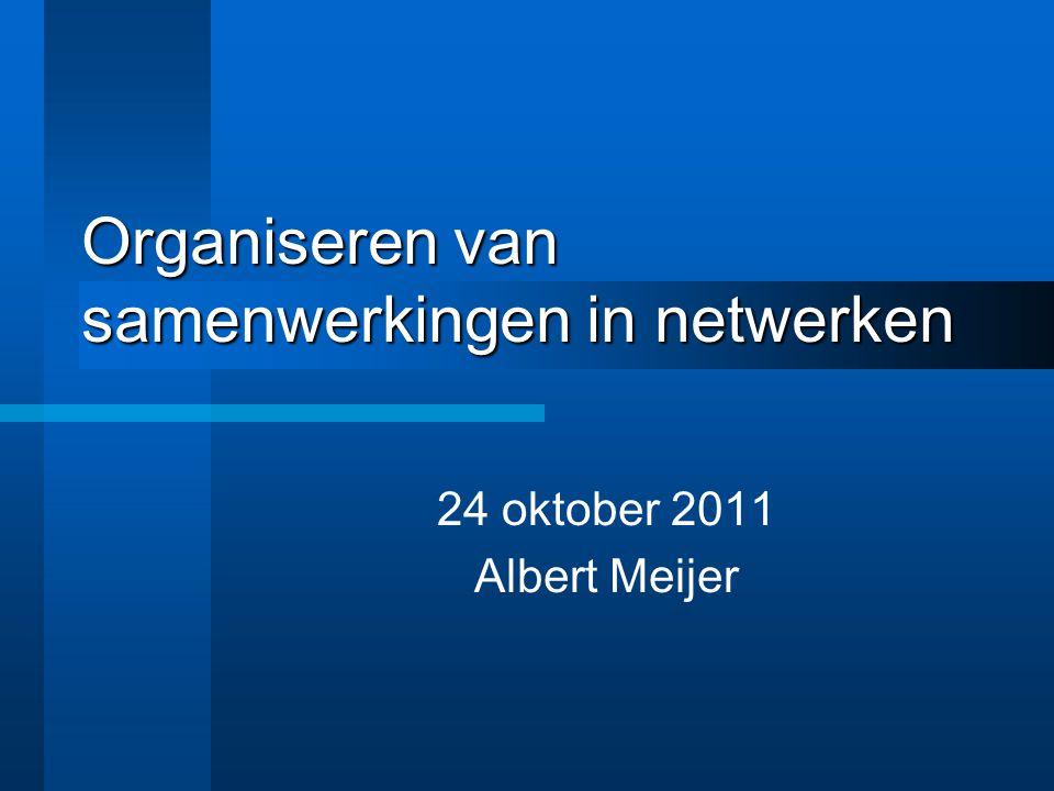 Organiseren van samenwerkingen in netwerken 24 oktober 2011 Albert Meijer