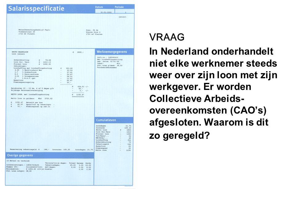 VRAAG In Nederland onderhandelt niet elke werknemer steeds weer over zijn loon met zijn werkgever. Er worden Collectieve Arbeids- overeenkomsten (CAO'