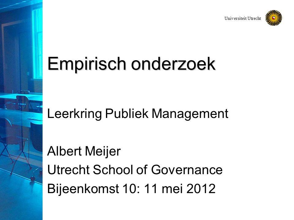 Universiteit Utrecht Empirisch onderzoek Leerkring Publiek Management Albert Meijer Utrecht School of Governance Bijeenkomst 10: 11 mei 2012