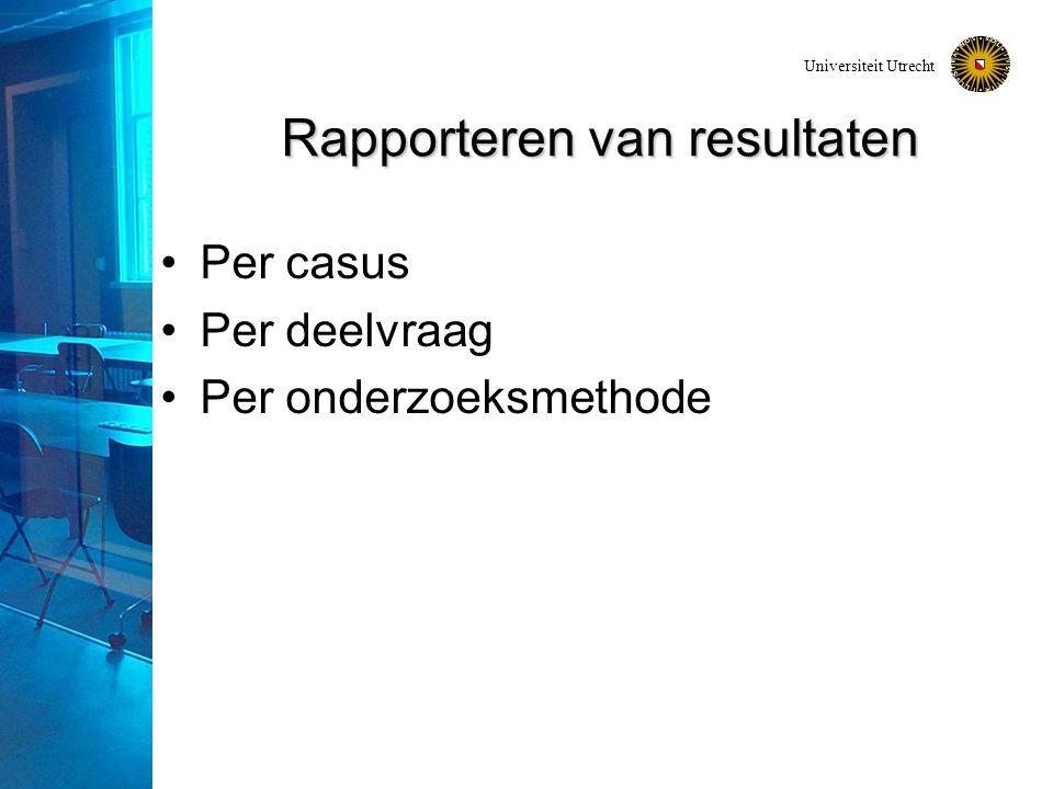Universiteit Utrecht Rapporteren van resultaten Per casus Per deelvraag Per onderzoeksmethode