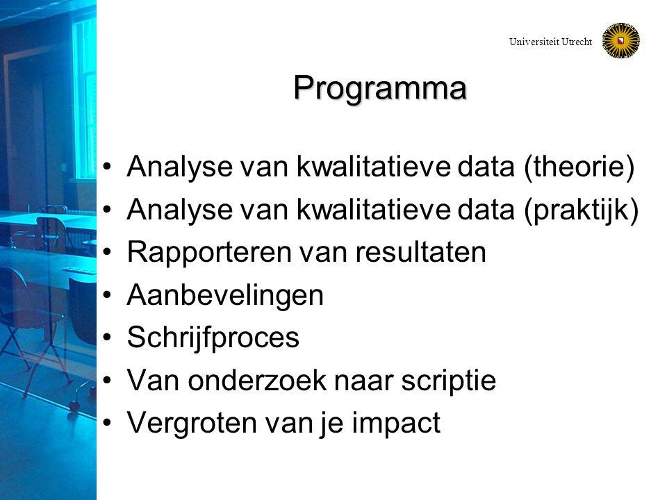 Universiteit Utrecht Programma Analyse van kwalitatieve data (theorie) Analyse van kwalitatieve data (praktijk) Rapporteren van resultaten Aanbevelingen Schrijfproces Van onderzoek naar scriptie Vergroten van je impact
