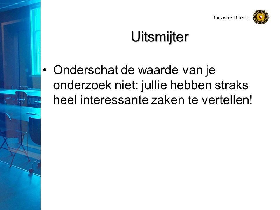 Universiteit Utrecht Uitsmijter Onderschat de waarde van je onderzoek niet: jullie hebben straks heel interessante zaken te vertellen!