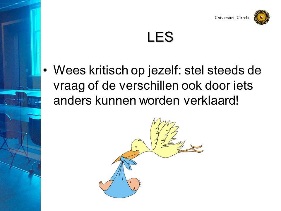 Universiteit Utrecht LES Wees kritisch op jezelf: stel steeds de vraag of de verschillen ook door iets anders kunnen worden verklaard!