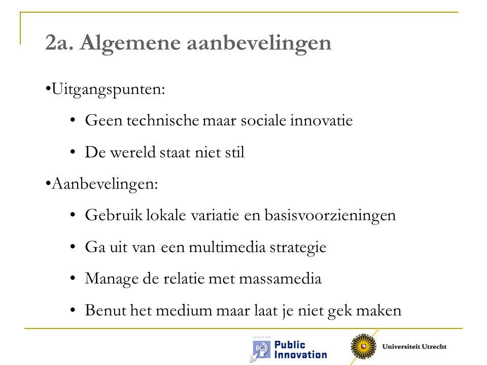 2a. Algemene aanbevelingen Uitgangspunten: Geen technische maar sociale innovatie De wereld staat niet stil Aanbevelingen: Gebruik lokale variatie en